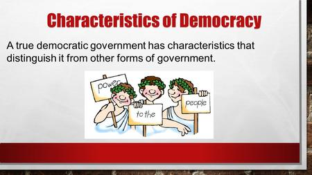 Characteristics of Democracy A true democratic government has characteristics that distinguish it from other forms of government.