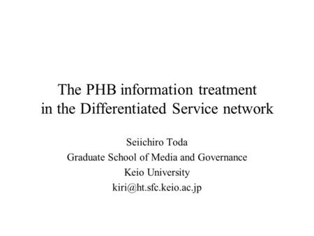 The PHB information treatment in the Differentiated Service network Seiichiro Toda Graduate School of Media and Governance Keio University