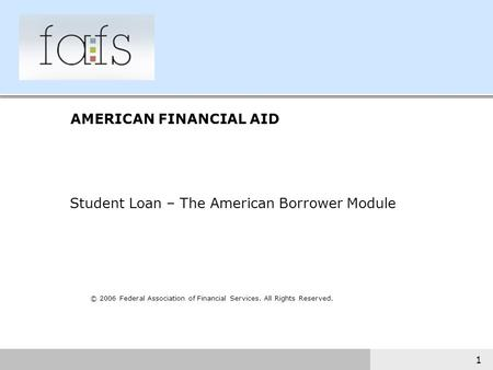 1 © 2006 Federal Association of Financial Services. All Rights Reserved. AMERICAN FINANCIAL AID Student Loan – The American Borrower Module.