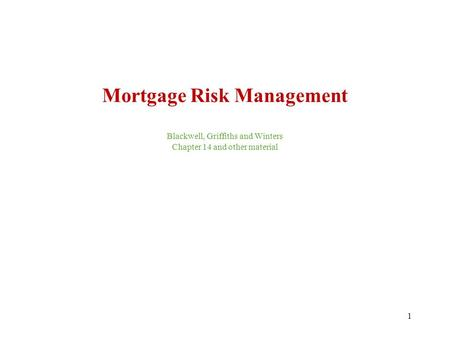 1 Mortgage Risk Management Blackwell, Griffiths and Winters Chapter 14 and other material.