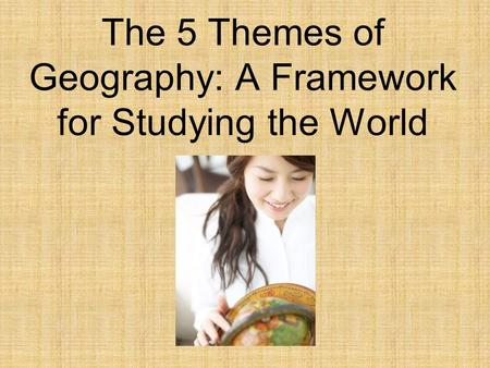 The 5 Themes of Geography: A Framework for Studying the World.