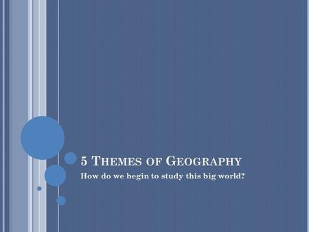 5 T HEMES OF G EOGRAPHY How do we begin to study this big world?