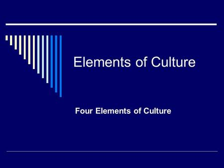Elements of Culture Four Elements of Culture. What is Culture?  Culture is everything that makes up a person or group's way of life.