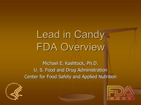 Lead in Candy FDA Overview Michael E. Kashtock, Ph.D. U. S. Food and Drug Administration Center for Food Safety and Applied Nutrition.