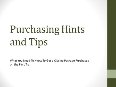 Purchasing Hints and Tips What You Need To Know To Get a Closing Package Purchased on the First Try.
