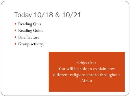 Today 10/18 & 10/21 Reading Quiz Reading Guide Brief lecture Group activity Objective: You will be able to explain how different religions spread throughout.
