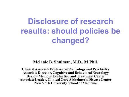 Disclosure of research results: should policies be changed? Melanie B. Shulman, M.D., M.Phil. Clinical Associate Professor of Neurology and Psychiatry.