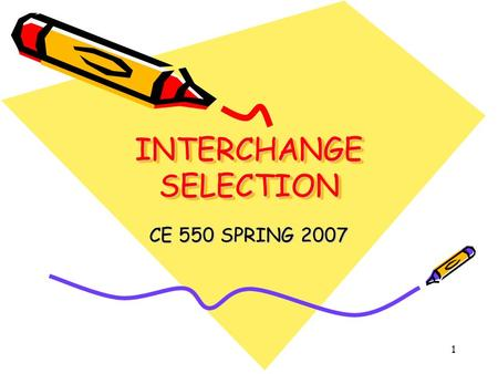 1 INTERCHANGE SELECTION CE 550 SPRING 2007. 2 OBJECTIVE Identify types of interchange by function and geometry Learn process for optimizing the type of.
