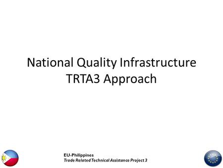 National Quality Infrastructure TRTA3 Approach EU-Philippines Trade Related Technical Assistance Project 3.