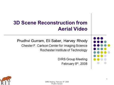 1 DIRS Meeting, February 8 th, 2008 Prudhvi Gurram 3D Scene Reconstruction from Aerial Video Prudhvi Gurram, Eli Saber, Harvey Rhody Chester F. Carlson.