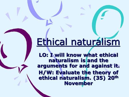 Ethical naturalism LO: I will know what ethical naturalism is and the arguments for and against it. H/W: Evaluate the theory of ethical naturalism. (35)