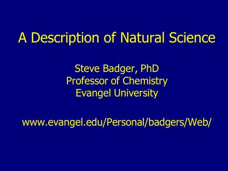 A Description of Natural Science Steve Badger, PhD Professor of Chemistry Evangel University www.evangel.edu/Personal/badgers/Web/