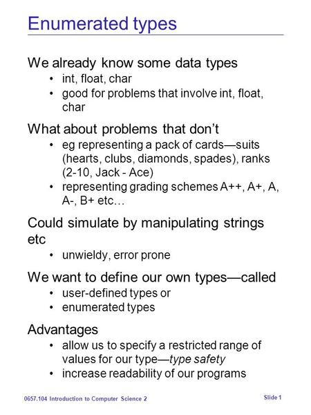 0657.104 Introduction to Computer Science 2 Slide 1 Enumerated types We already know some data types int, float, char good for problems that involve int,