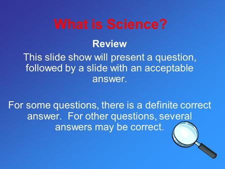 What is Science? Review This slide show will present a question, followed by a slide with an acceptable answer. For some questions, there is a definite.