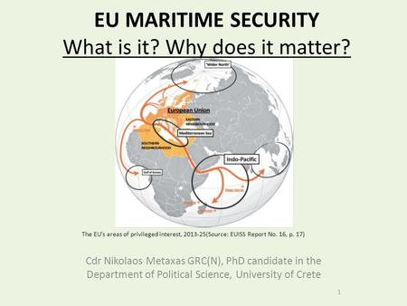 EU MARITIME SECURITY What is it? Why does it matter? Cdr Nikolaos Metaxas GRC(N), PhD candidate in the Department of Political Science, University of Crete.