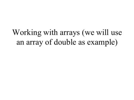 Working with arrays (we will use an array of double as example)