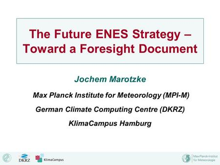 The Future ENES Strategy – Toward a Foresight Document Jochem Marotzke Max Planck Institute for Meteorology (MPI-M) German Climate Computing Centre (DKRZ)