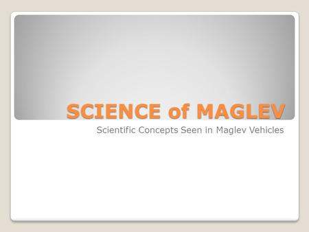 SCIENCE of MAGLEV Scientific Concepts Seen in Maglev Vehicles.