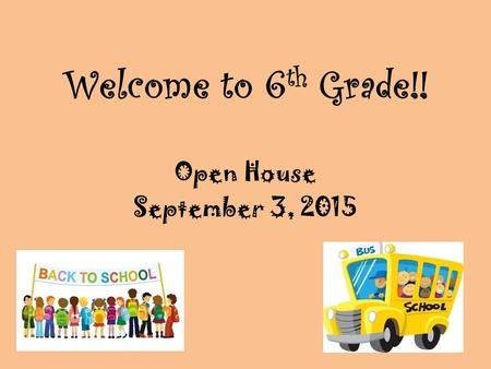 Welcome to 6 th Grade!! Open House September 3, 2015.