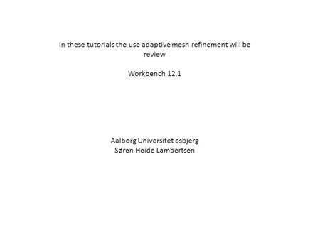 In these tutorials the use adaptive mesh refinement will be review Workbench 12.1 Aalborg Universitet esbjerg Søren Heide Lambertsen.