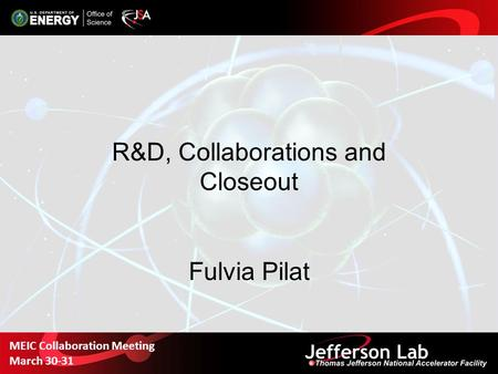 R&D, Collaborations and Closeout Fulvia Pilat MEIC Collaboration Meeting March 30-31.