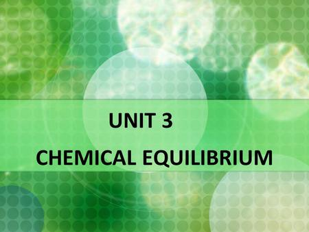 UNIT 3 CHEMICAL EQUILIBRIUM. Introduction to Chemical Equilibrium  Focus has always been placed upon chemical reactions which are proceeding in one direction.