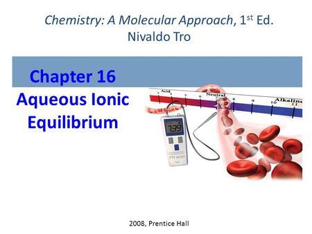 Chapter 16 Aqueous Ionic Equilibrium 2008, Prentice Hall Chemistry: A Molecular Approach, 1 st Ed. Nivaldo Tro.