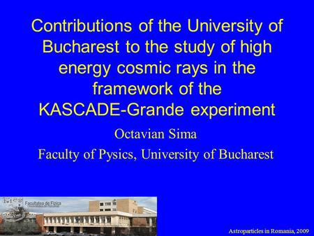 Contributions of the University of Bucharest to the study of high energy cosmic rays in the framework of the KASCADE-Grande experiment Octavian Sima Faculty.