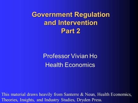 Government Regulation and Intervention Part 2 Professor Vivian Ho Health Economics This material draws heavily from Santerre & Neun, Health Economics,