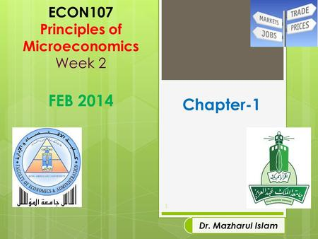 ECON107 Principles of Microeconomics Week 2 FEB 2014 1 Dr. Mazharul Islam Chapter-1.
