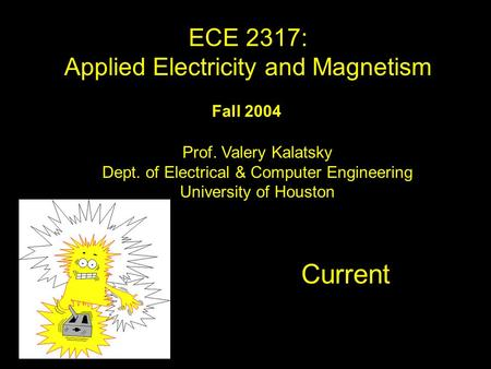 Fall 2004 Current ECE 2317: Applied Electricity and Magnetism Prof. Valery Kalatsky Dept. of Electrical & Computer Engineering University of Houston TitleTitle.