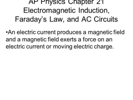 AP Physics Chapter 21 Electromagnetic Induction, Faraday's Law, and AC Circuits An electric current produces a magnetic field and a magnetic field exerts.