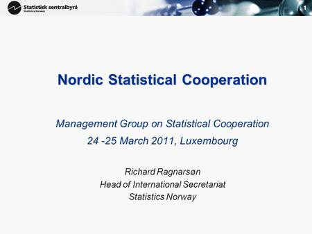 1 Nordic Statistical Cooperation Management Group on Statistical Cooperation 24 -25 March 2011, Luxembourg Richard Ragnarsøn Head of International Secretariat.