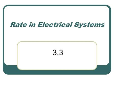 Rate in Electrical Systems 3.3. Electric Current Rate of electrical charge flow Voltage is the prime mover I = Δq/ Δt (electric current equals charge.