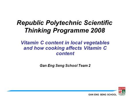 GAN ENG SENG SCHOOL Republic Polytechnic Scientific Thinking Programme 2008 Vitamin C content in local vegetables and how cooking affects Vitamin C content.