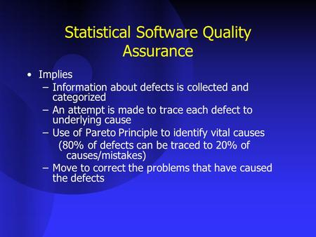 Statistical Software Quality Assurance Implies –Information about defects is collected and categorized –An attempt is made to trace each defect to underlying.