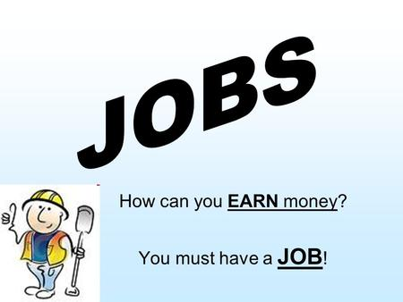 How can you EARN money? You must have a JOB !. What JOBS do you know?