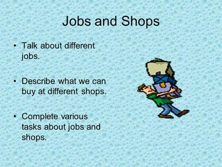 Jobs and Shops Talk about different jobs. Describe what we can buy at different shops. Complete various tasks about jobs and shops.