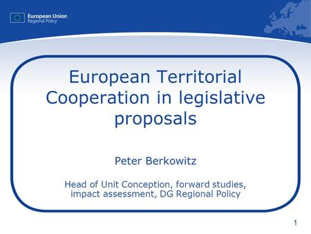 1 European Territorial Cooperation in legislative proposals Peter Berkowitz Head of Unit Conception, forward studies, impact assessment, DG Regional Policy.
