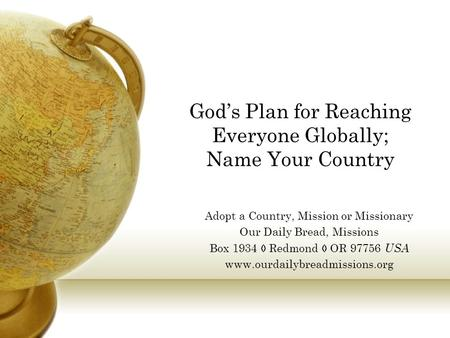 God's Plan for Reaching Everyone Globally; Name Your Country Adopt a Country, Mission or Missionary Our Daily Bread, Missions Box 1934  Redmond  OR 97756.