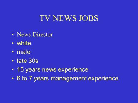 TV NEWS JOBS News Director white male late 30s 15 years news experience 6 to 7 years management experience.