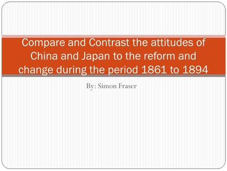 By: Simon Fraser Compare and Contrast the attitudes of China and Japan to the reform and change during the period 1861 to 1894.