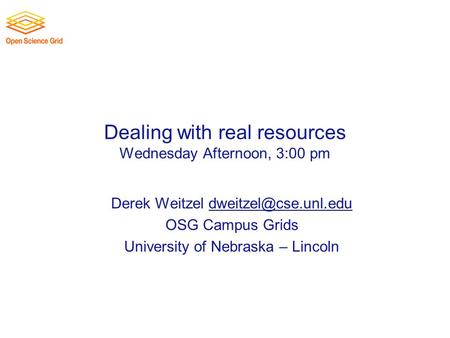 Dealing with real resources Wednesday Afternoon, 3:00 pm Derek Weitzel OSG Campus Grids University of Nebraska.