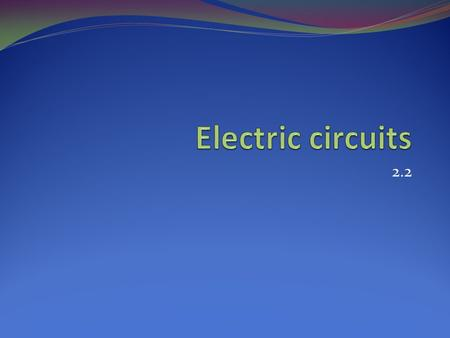 2.2. Electric Circuits Recall: Terminal = electrode = +ve and –ve ends Metal component on cell that supplies electrons (-ve) or receives electrons (+ve)