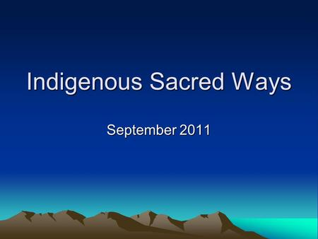 Indigenous Sacred Ways September 2011. Keep In Mind… This section will attempt to provide an overview of some general characteristics of indigenous sacred.