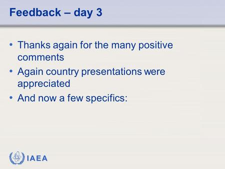 IAEA Feedback – day 3 Thanks again for the many positive comments Again country presentations were appreciated And now a few specifics: