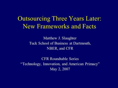 Outsourcing Three Years Later: New Frameworks and Facts Matthew J. Slaughter Tuck School of Business at Dartmouth, NBER, and CFR CFR Roundtable Series.