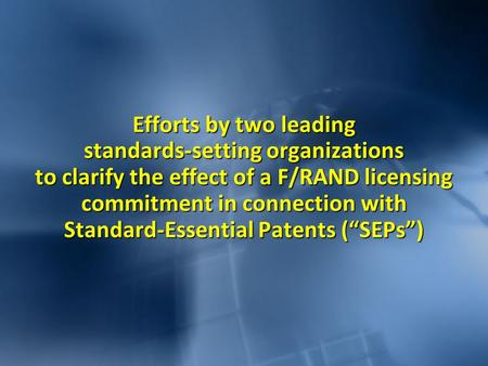 Efforts by two leading standards-setting organizations to clarify the effect of a F/RAND licensing commitment in connection with Standard-Essential Patents.