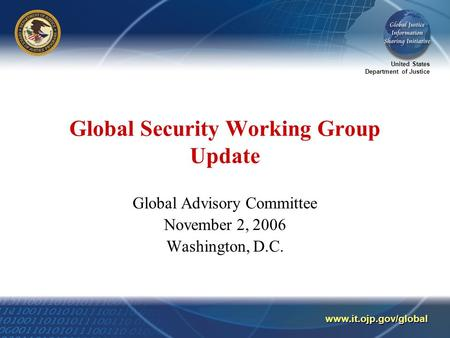 United States Department of Justice www.it.ojp.gov/global Global Security Working Group Update Global Advisory Committee November 2, 2006 Washington, D.C.