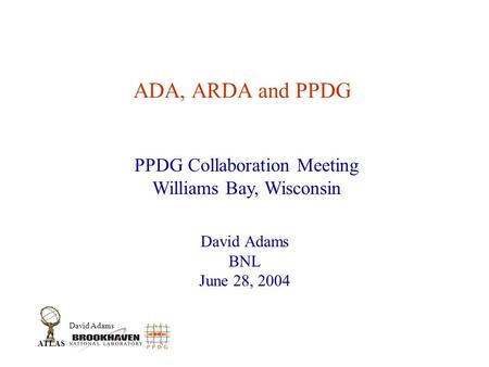 David Adams ATLAS ADA, ARDA and PPDG David Adams BNL June 28, 2004 PPDG Collaboration Meeting Williams Bay, Wisconsin.